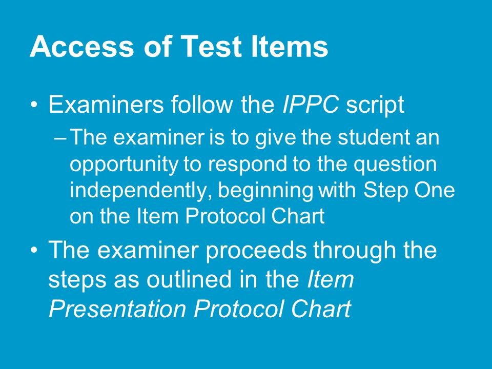 Access of Test Items Examiners follow the IPPC script –The examiner is to give the student an opportunity to respond to the question independently, beginning with Step One on the Item Protocol Chart The examiner proceeds through the steps as outlined in the Item Presentation Protocol Chart
