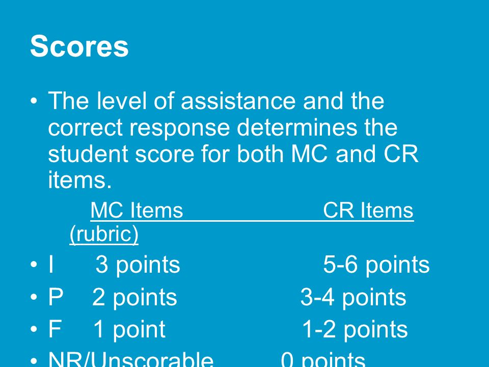 Scores The level of assistance and the correct response determines the student score for both MC and CR items.