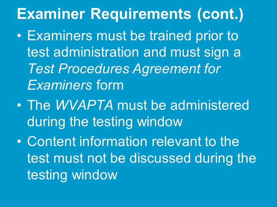 Examiner Requirements (cont.) Examiners must be trained prior to test administration and must sign a Test Procedures Agreement for Examiners form The WVAPTA must be administered during the testing window Content information relevant to the test must not be discussed during the testing window