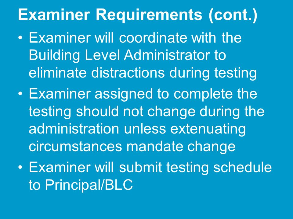 Examiner Requirements (cont.) Examiner will coordinate with the Building Level Administrator to eliminate distractions during testing Examiner assigned to complete the testing should not change during the administration unless extenuating circumstances mandate change Examiner will submit testing schedule to Principal/BLC
