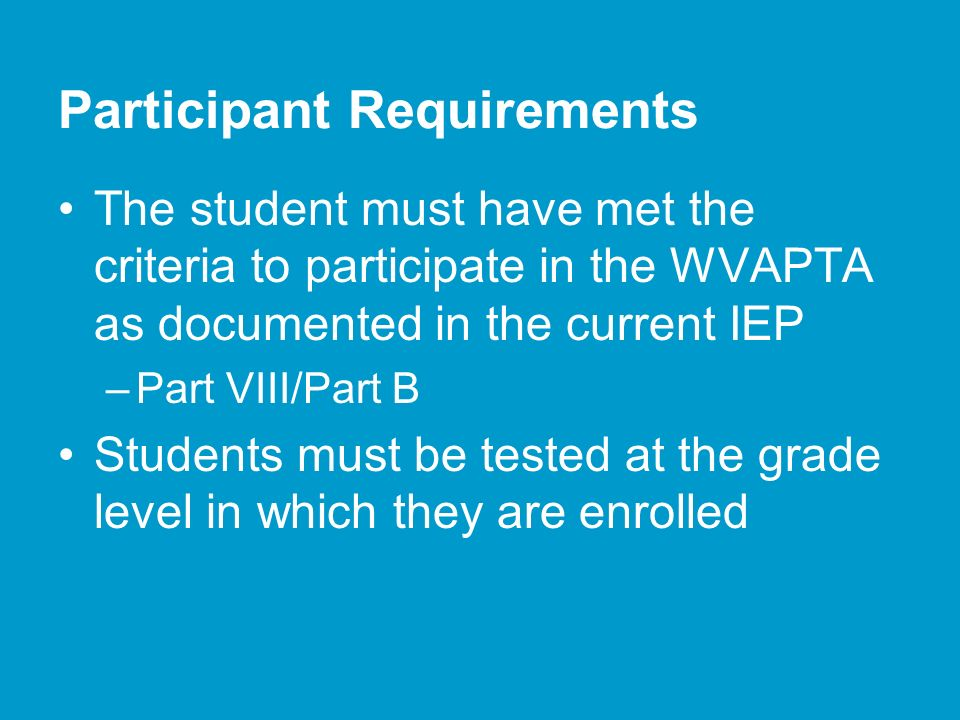 Participant Requirements The student must have met the criteria to participate in the WVAPTA as documented in the current IEP –Part VIII/Part B Students must be tested at the grade level in which they are enrolled