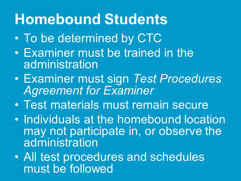 Homebound Students To be determined by CTC Examiner must be trained in the administration Examiner must sign Test Procedures Agreement for Examiner Test materials must remain secure Individuals at the homebound location may not participate in, or observe the administration All test procedures and schedules must be followed