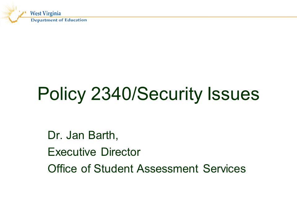 Policy 2340/Security Issues Dr. Jan Barth, Executive Director Office of Student Assessment Services