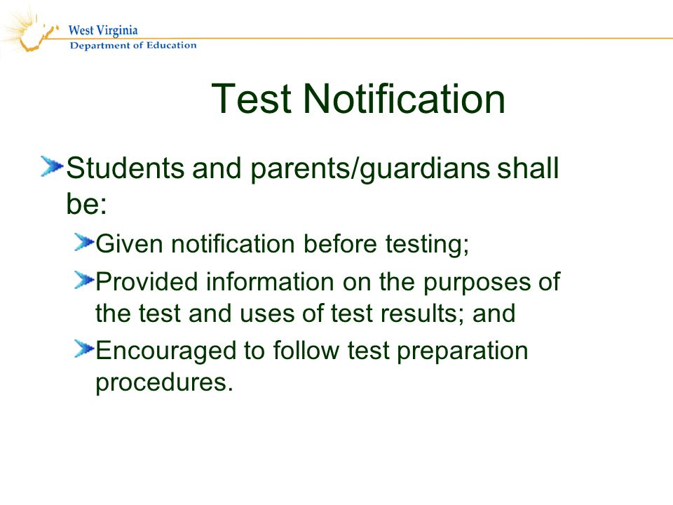 Test Notification Students and parents/guardians shall be: Given notification before testing; Provided information on the purposes of the test and uses of test results; and Encouraged to follow test preparation procedures.