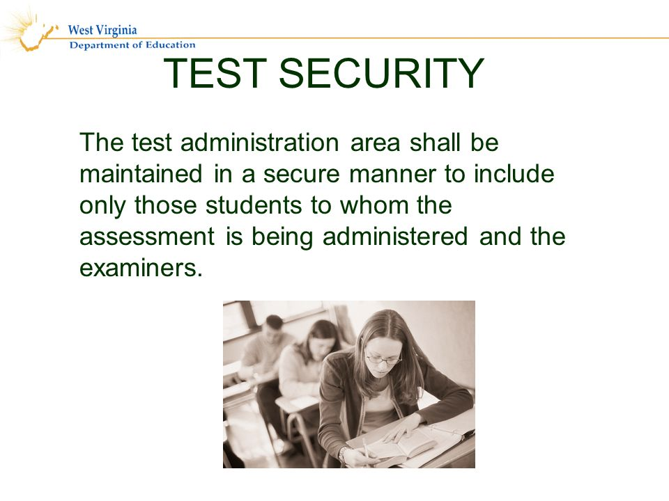 TEST SECURITY The test administration area shall be maintained in a secure manner to include only those students to whom the assessment is being administered and the examiners.