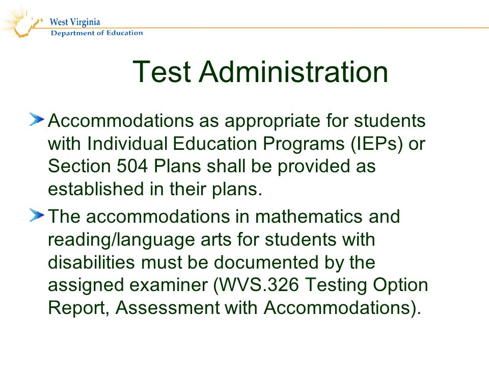 Test Administration Accommodations as appropriate for students with Individual Education Programs (IEPs) or Section 504 Plans shall be provided as established in their plans.