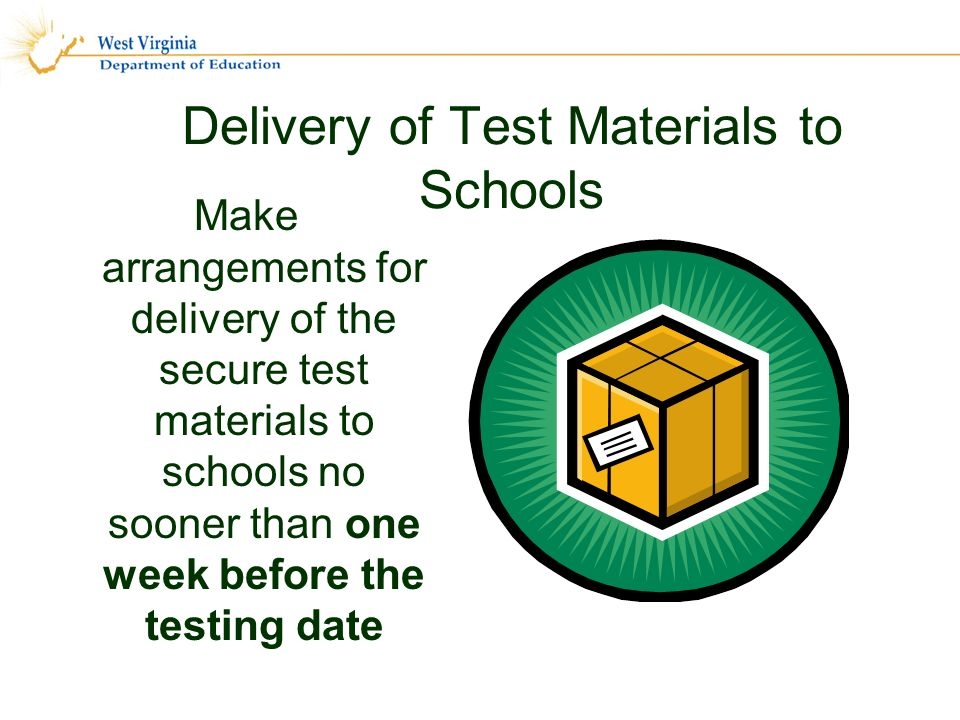 Delivery of Test Materials to Schools Make arrangements for delivery of the secure test materials to schools no sooner than one week before the testing date