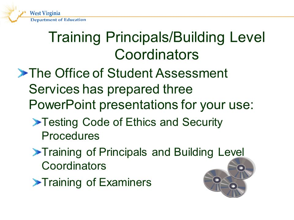 Training Principals/Building Level Coordinators The Office of Student Assessment Services has prepared three PowerPoint presentations for your use: Testing Code of Ethics and Security Procedures Training of Principals and Building Level Coordinators Training of Examiners