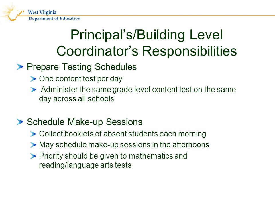 Principals/Building Level Coordinators Responsibilities Prepare Testing Schedules One content test per day Administer the same grade level content test on the same day across all schools Schedule Make-up Sessions Collect booklets of absent students each morning May schedule make-up sessions in the afternoons Priority should be given to mathematics and reading/language arts tests