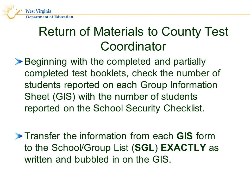 Return of Materials to County Test Coordinator Beginning with the completed and partially completed test booklets, check the number of students reported on each Group Information Sheet (GIS) with the number of students reported on the School Security Checklist.