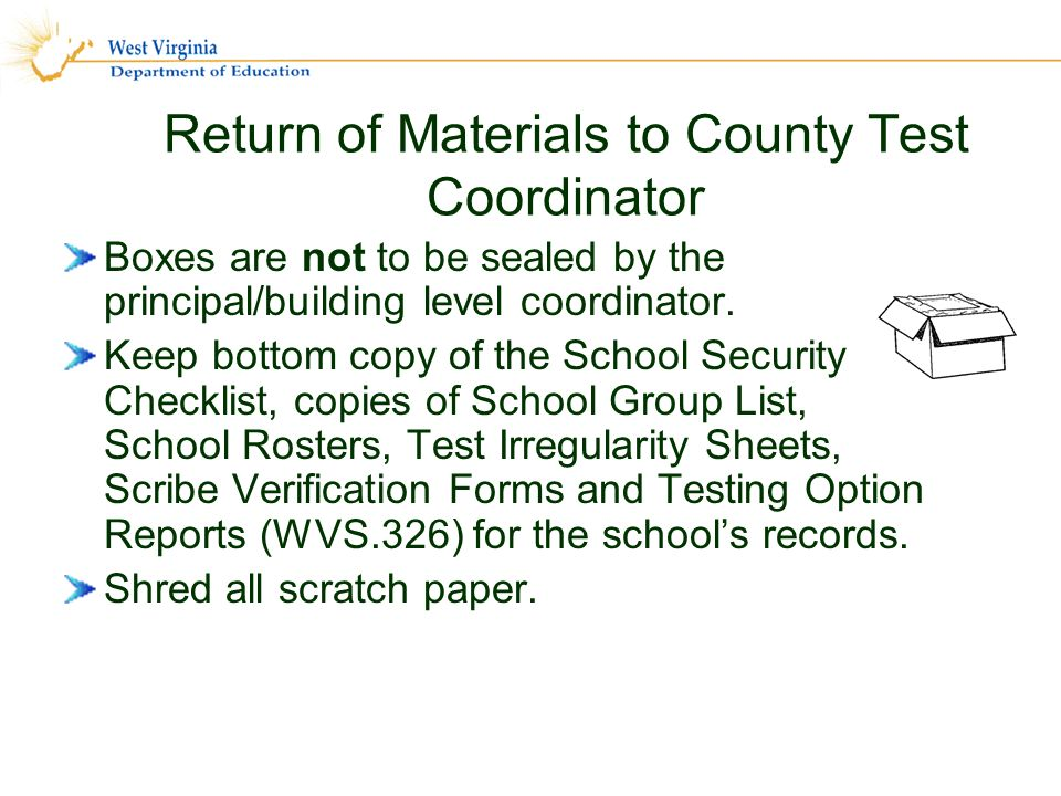 Return of Materials to County Test Coordinator Boxes are not to be sealed by the principal/building level coordinator.