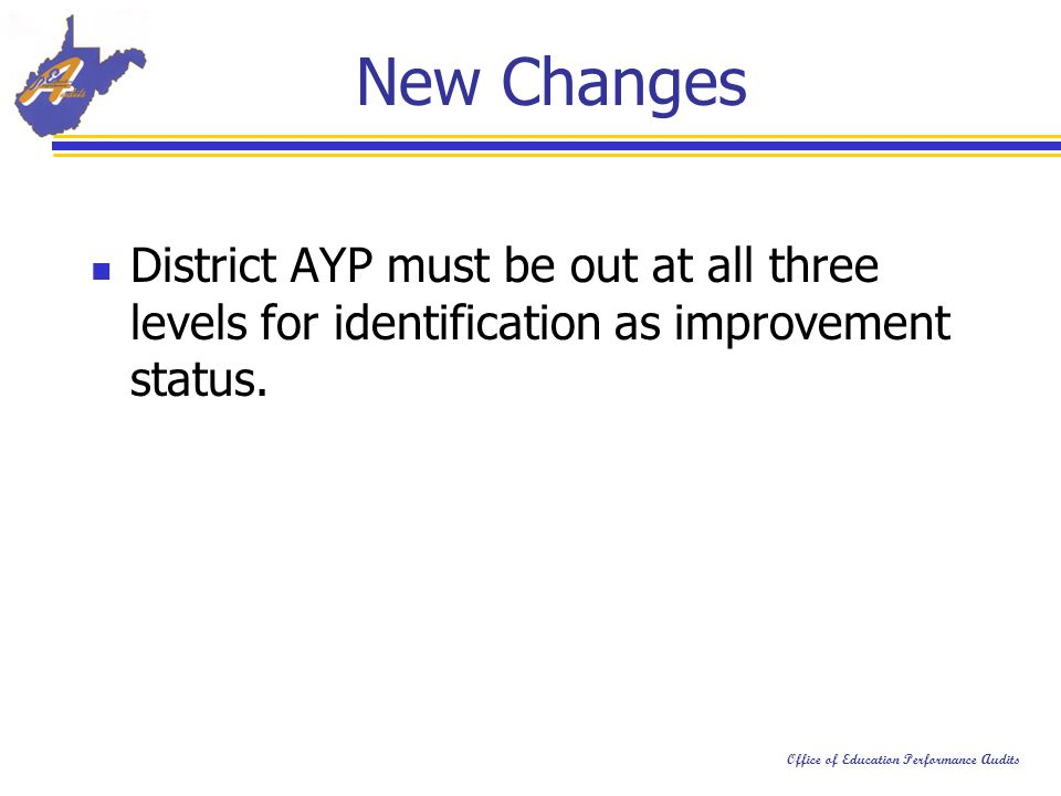 Office of Education Performance Audits New Changes District AYP must be out at all three levels for identification as improvement status.