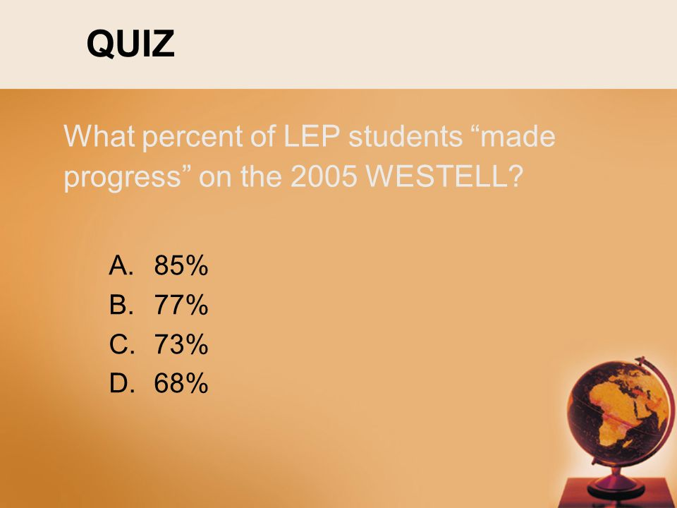 QUIZ A.85% B.77% C.73% D.68% What percent of LEP students made progress on the 2005 WESTELL