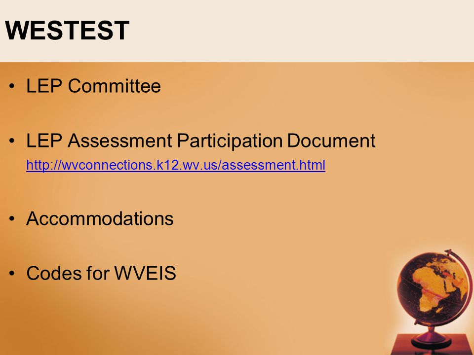 WESTEST LEP Committee LEP Assessment Participation Document http://wvconnections.k12.wv.us/assessment.html http://wvconnections.k12.wv.us/assessment.html Accommodations Codes for WVEIS