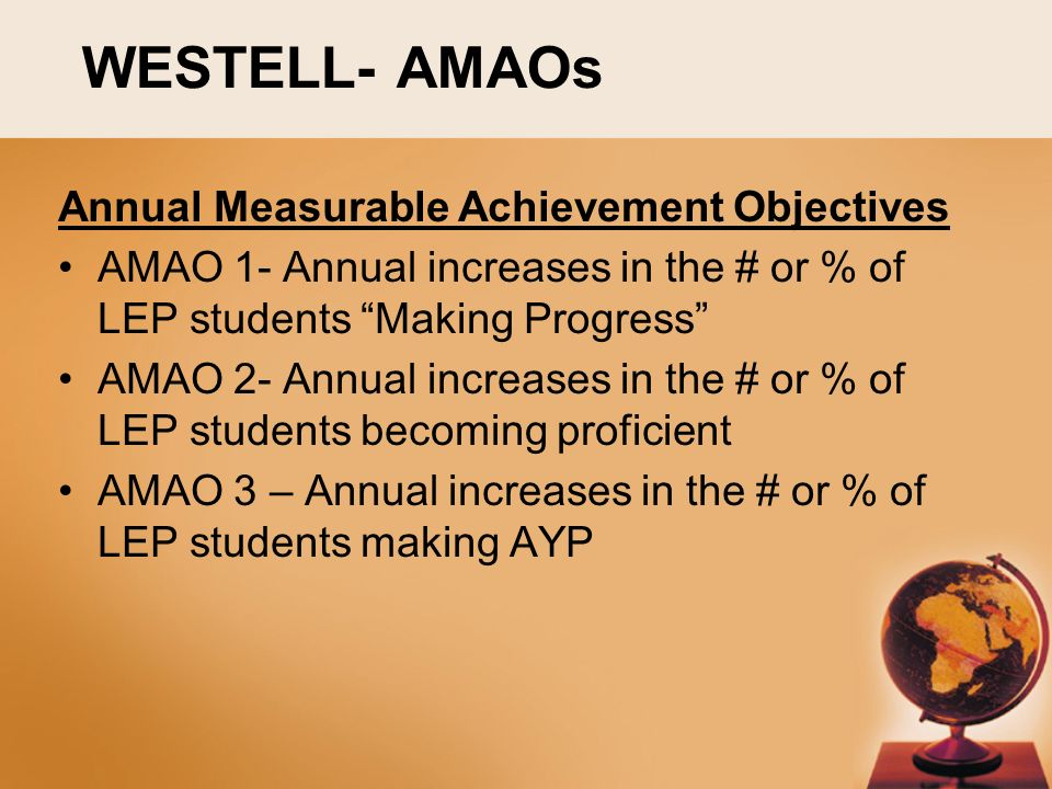 WESTELL- AMAOs Annual Measurable Achievement Objectives AMAO 1- Annual increases in the # or % of LEP students Making Progress AMAO 2- Annual increases in the # or % of LEP students becoming proficient AMAO 3 – Annual increases in the # or % of LEP students making AYP