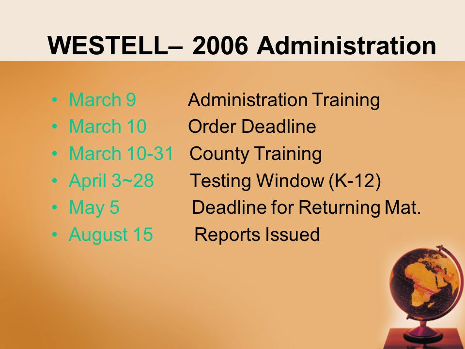 WESTELL– 2006 Administration March 9 Administration Training March 10 Order Deadline March 10-31 County Training April 3~28 Testing Window (K-12) May 5 Deadline for Returning Mat.