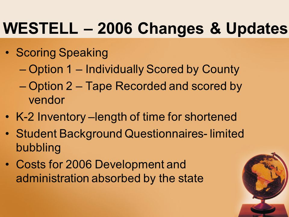 WESTELL – 2006 Changes & Updates Scoring Speaking –Option 1 – Individually Scored by County –Option 2 – Tape Recorded and scored by vendor K-2 Inventory –length of time for shortened Student Background Questionnaires- limited bubbling Costs for 2006 Development and administration absorbed by the state
