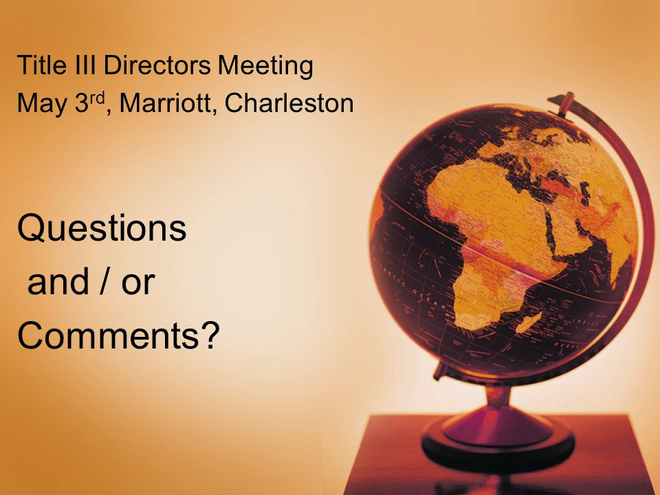 Title III Directors Meeting May 3 rd, Marriott, Charleston Questions and / or Comments?