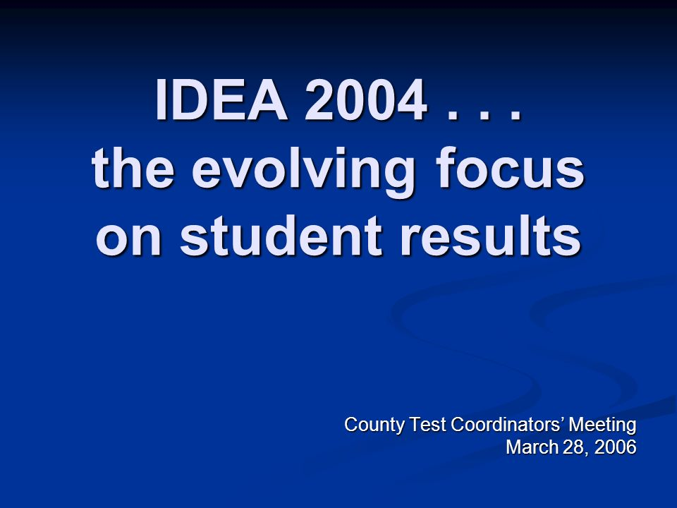 IDEA 2004... the evolving focus on student results County Test Coordinators Meeting March 28, 2006