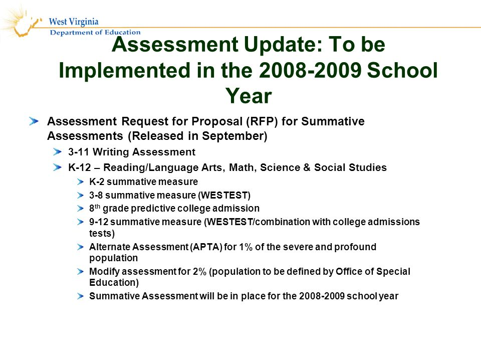 Assessment Update: To be Implemented in the 2008-2009 School Year Assessment Request for Proposal (RFP) for Summative Assessments (Released in September) 3-11 Writing Assessment K-12 – Reading/Language Arts, Math, Science & Social Studies K-2 summative measure 3-8 summative measure (WESTEST) 8 th grade predictive college admission 9-12 summative measure (WESTEST/combination with college admissions tests) Alternate Assessment (APTA) for 1% of the severe and profound population Modify assessment for 2% (population to be defined by Office of Special Education) Summative Assessment will be in place for the 2008-2009 school year