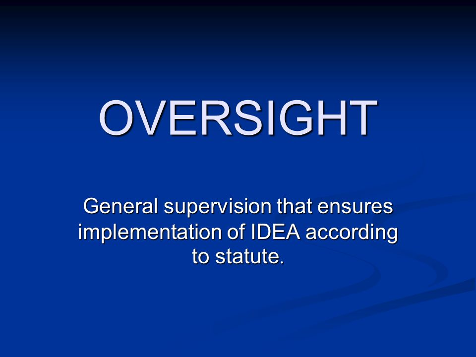 OVERSIGHT General supervision that ensures implementation of IDEA according to statute.
