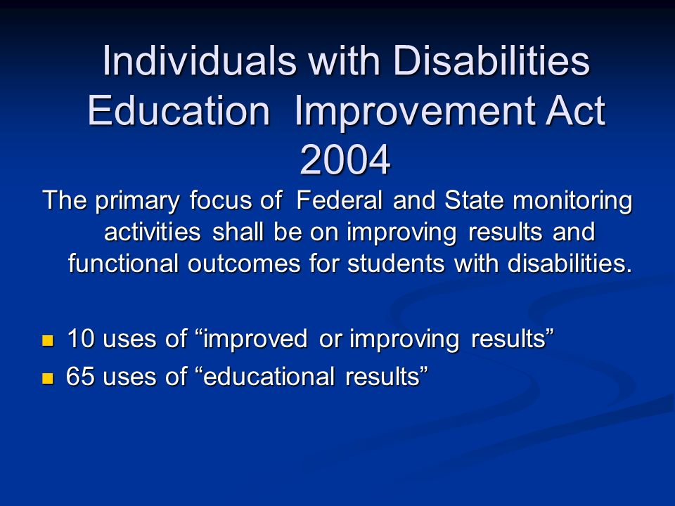 Individuals with Disabilities Education Improvement Act 2004 The primary focus of Federal and State monitoring activities shall be on improving results and functional outcomes for students with disabilities.