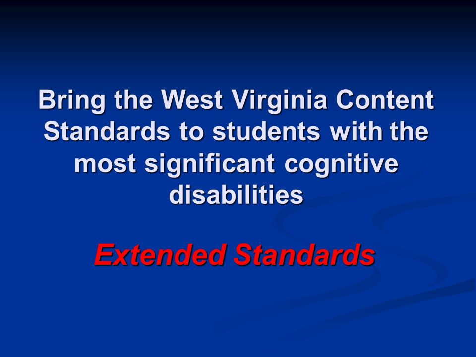 Bring the West Virginia Content Standards to students with the most significant cognitive disabilities Extended Standards