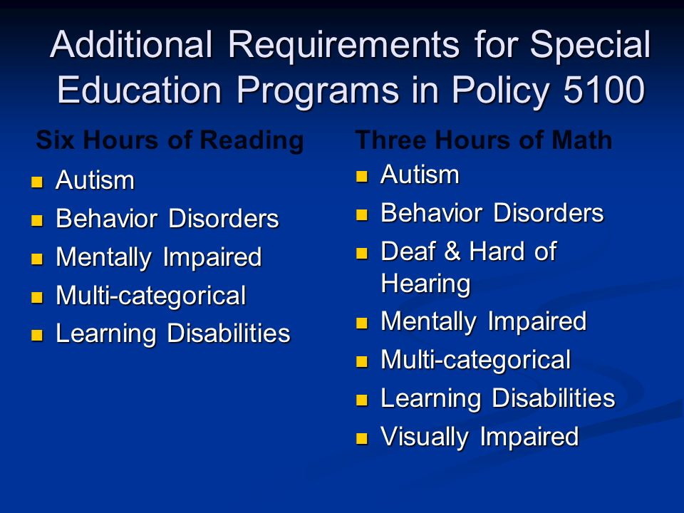 Autism Autism Behavior Disorders Behavior Disorders Mentally Impaired Mentally Impaired Multi-categorical Multi-categorical Learning Disabilities Learning Disabilities Autism Behavior Disorders Deaf & Hard of Hearing Mentally Impaired Multi-categorical Learning Disabilities Visually Impaired Six Hours of ReadingThree Hours of Math Additional Requirements for Special Education Programs in Policy 5100