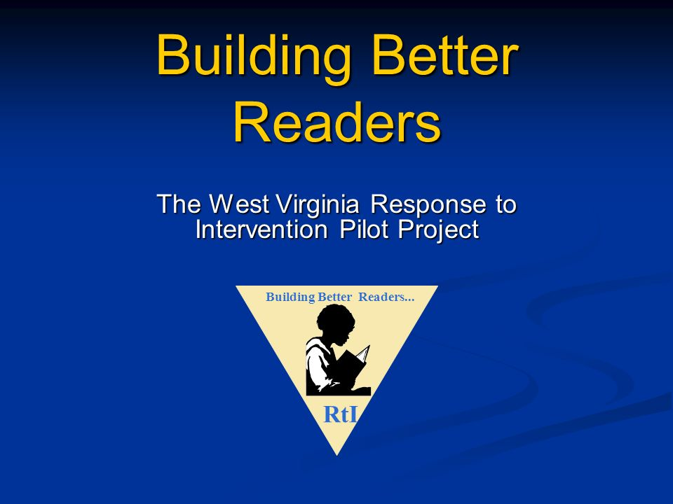 Building Better Readers The West Virginia Response to Intervention Pilot Project RtI Building Better Readers...