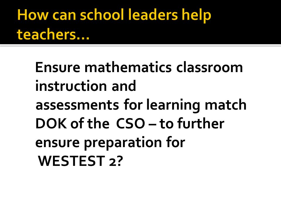 Ensure mathematics classroom instruction and assessments for learning match DOK of the CSO – to further ensure preparation for WESTEST 2?
