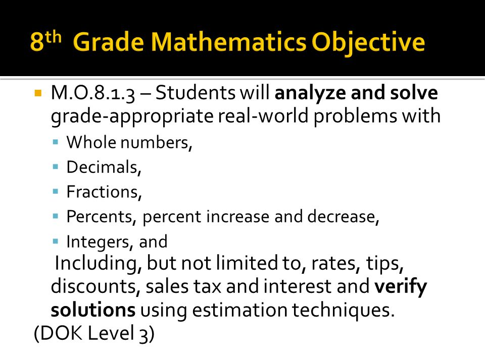 Standard/Benchmark: M.O.8.1.3 analyze and solve grade-appropriate real-world problems with whole numbers, decimals, fractions, percents, percent increase and decrease, integers, and including, but not limited to, rates, tips, discounts, sales tax and interest and verify solutions using estimation techniques.