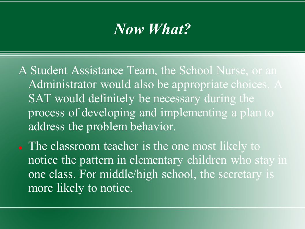 Now What? A Student Assistance Team, the School Nurse, or an Administrator would also be appropriate choices. A SAT would definitely be necessary duri