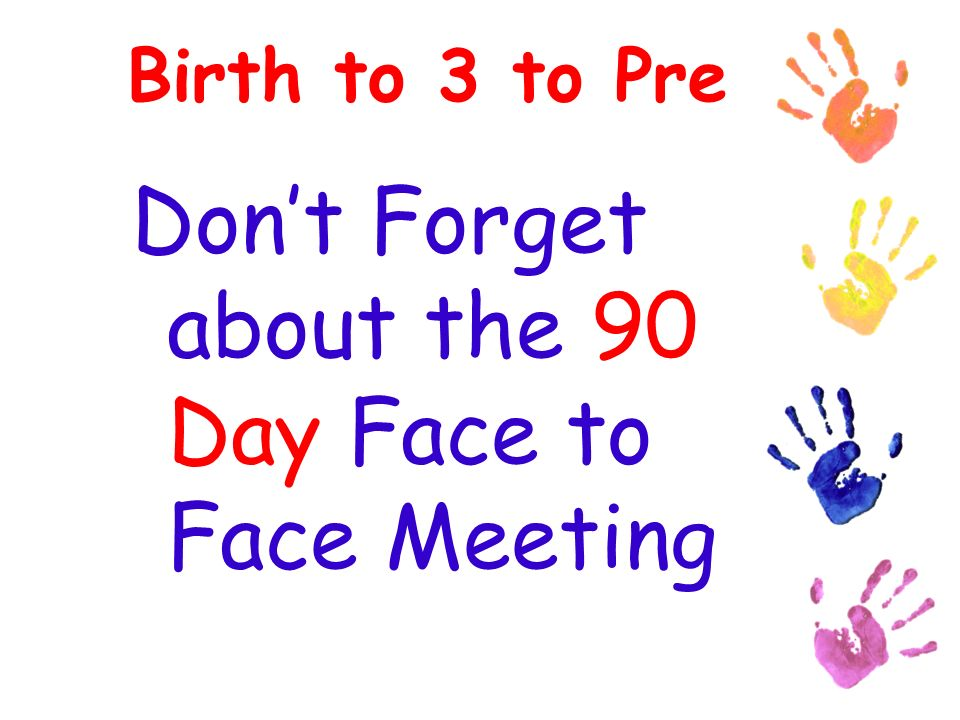 Birth to 3 to Pre Dont Forget about the 90 Day Face to Face Meeting