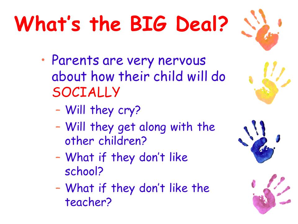 Whats the BIG Deal. Parents are very nervous about how their child will do SOCIALLY –Will they cry.