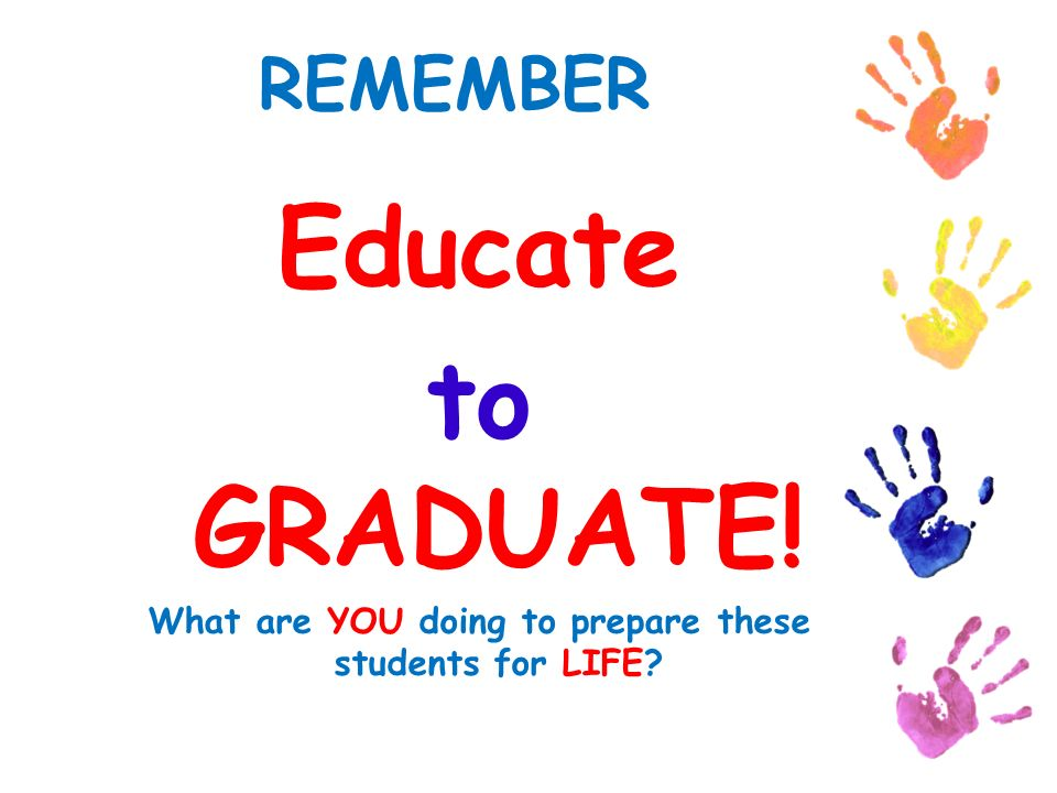 REMEMBER Educate to GRADUATE! What are YOU doing to prepare these students for LIFE