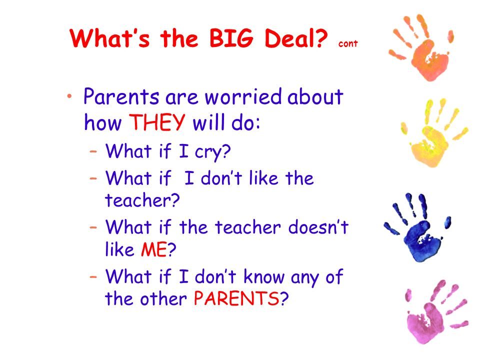 Whats the BIG Deal. cont Parents are worried about how THEY will do: –What if I cry.