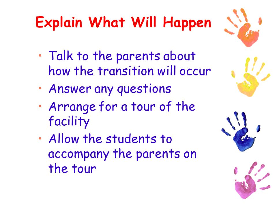 Explain What Will Happen Talk to the parents about how the transition will occur Answer any questions Arrange for a tour of the facility Allow the students to accompany the parents on the tour