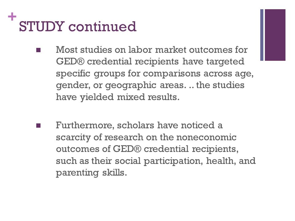 + STUDY continued Most studies on labor market outcomes for GED® credential recipients have targeted specific groups for comparisons across age, gender, or geographic areas...