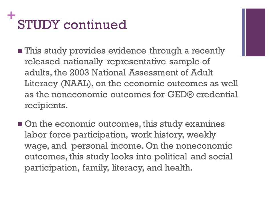 + STUDY continued This study provides evidence through a recently released nationally representative sample of adults, the 2003 National Assessment of Adult Literacy (NAAL), on the economic outcomes as well as the noneconomic outcomes for GED® credential recipients.