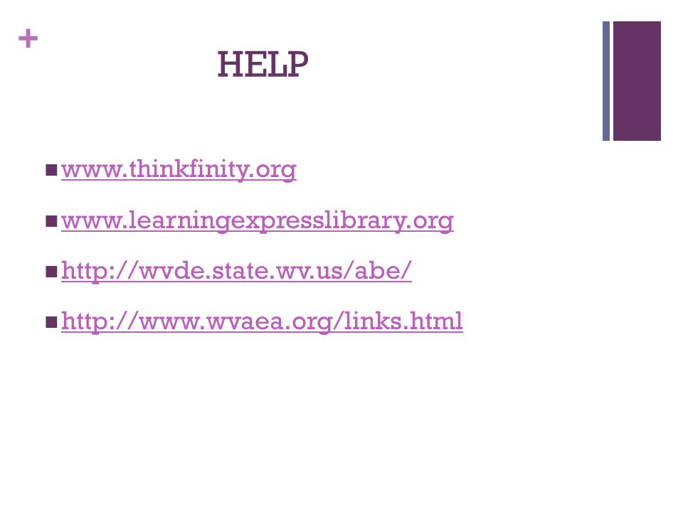 + HELP www.thinkfinity.org www.learningexpresslibrary.org http://wvde.state.wv.us/abe/ http://www.wvaea.org/links.html
