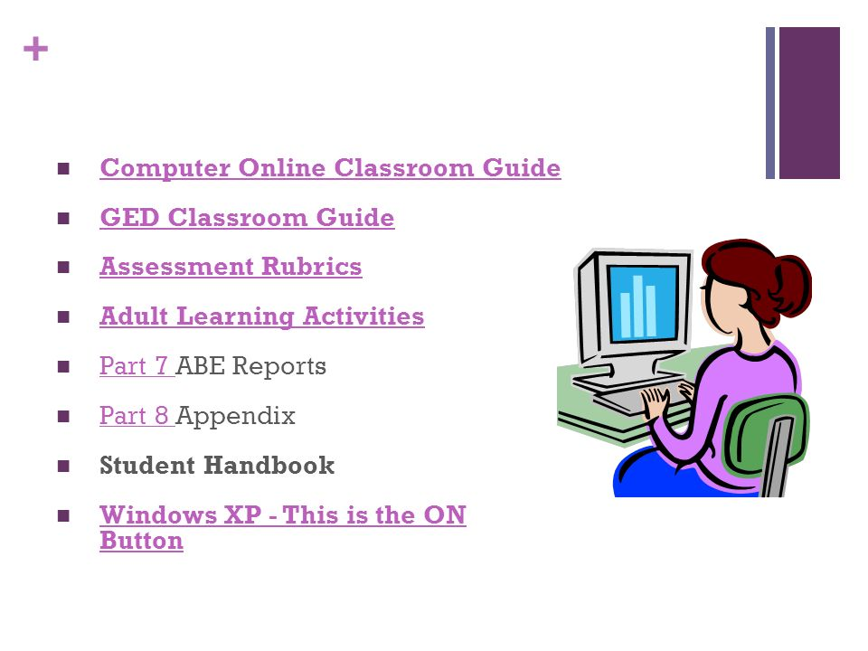 + Computer Online Classroom Guide GED Classroom Guide Assessment Rubrics Adult Learning Activities Part 7 ABE Reports Part 7 Part 8 Appendix Part 8 Student Handbook Windows XP - This is the ON Button Windows XP - This is the ON Button