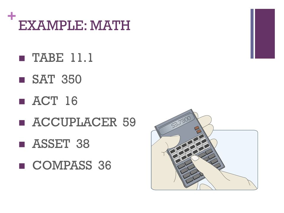 + EXAMPLE: MATH TABE 11.1 SAT 350 ACT 16 ACCUPLACER 59 ASSET 38 COMPASS 36