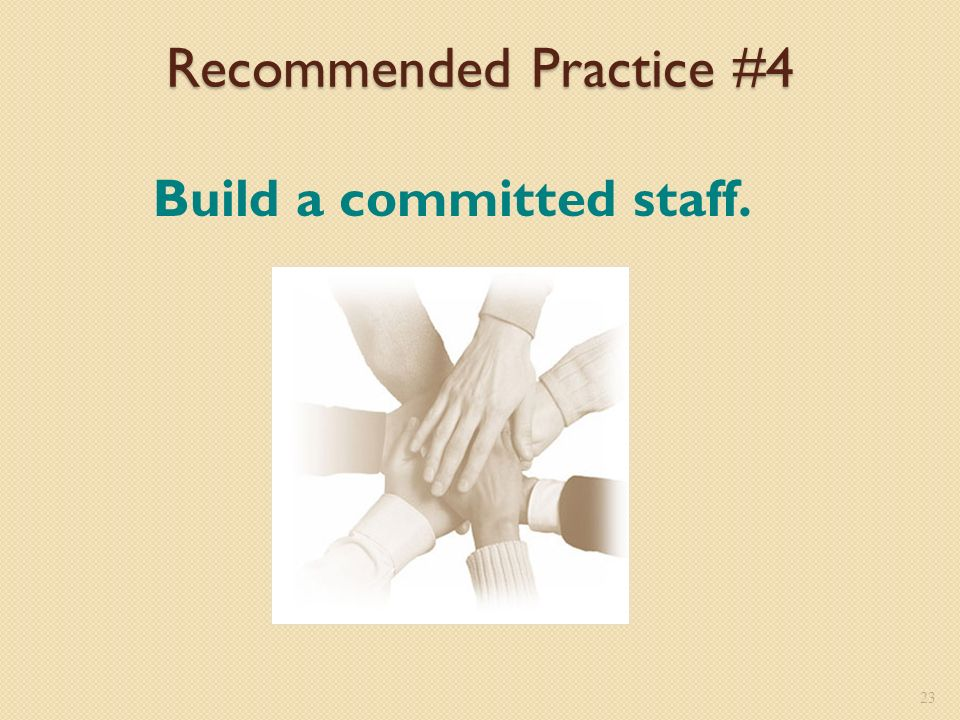 Recommended Practice #4 Build a committed staff. 23