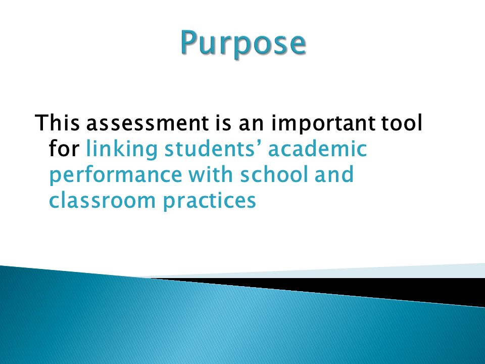 This assessment is an important tool for linking students academic performance with school and classroom practices Purpose
