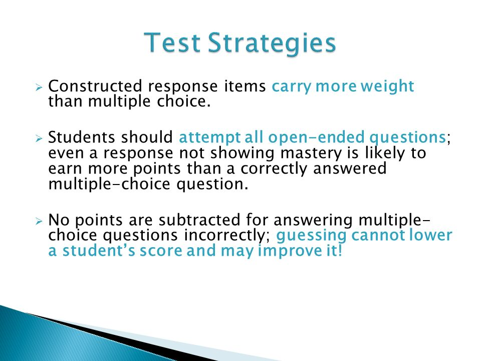 Constructed response items carry more weight than multiple choice. Students should attempt all open-ended questions; even a response not showing maste