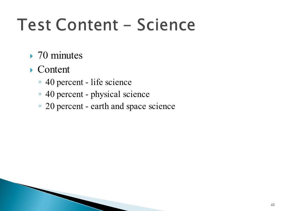 70 minutes Content 40 percent - life science 40 percent - physical science 20 percent - earth and space science 40