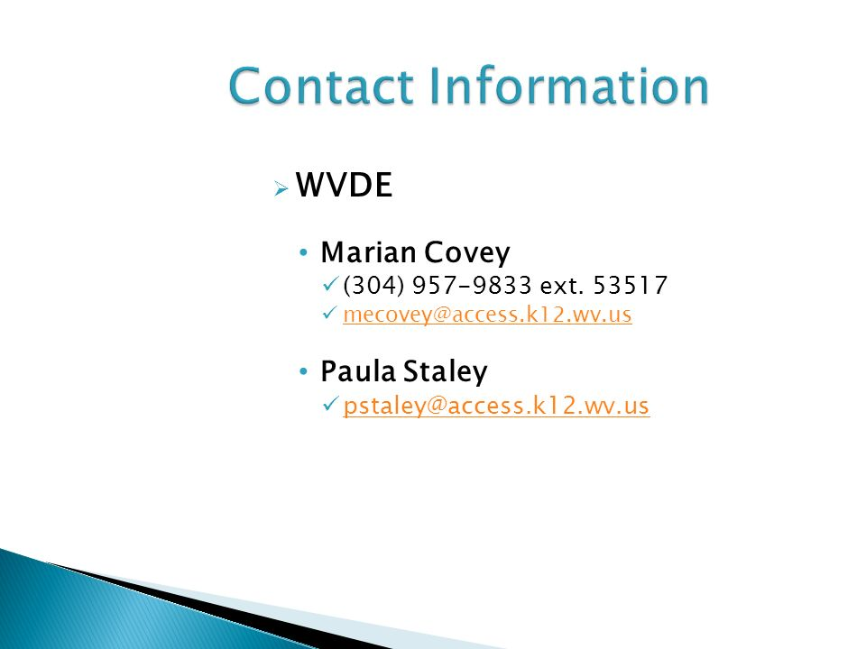 WVDE Marian Covey (304) 957-9833 ext. 53517 mecovey@access.k12.wv.us Paula Staley pstaley@access.k12.wv.us