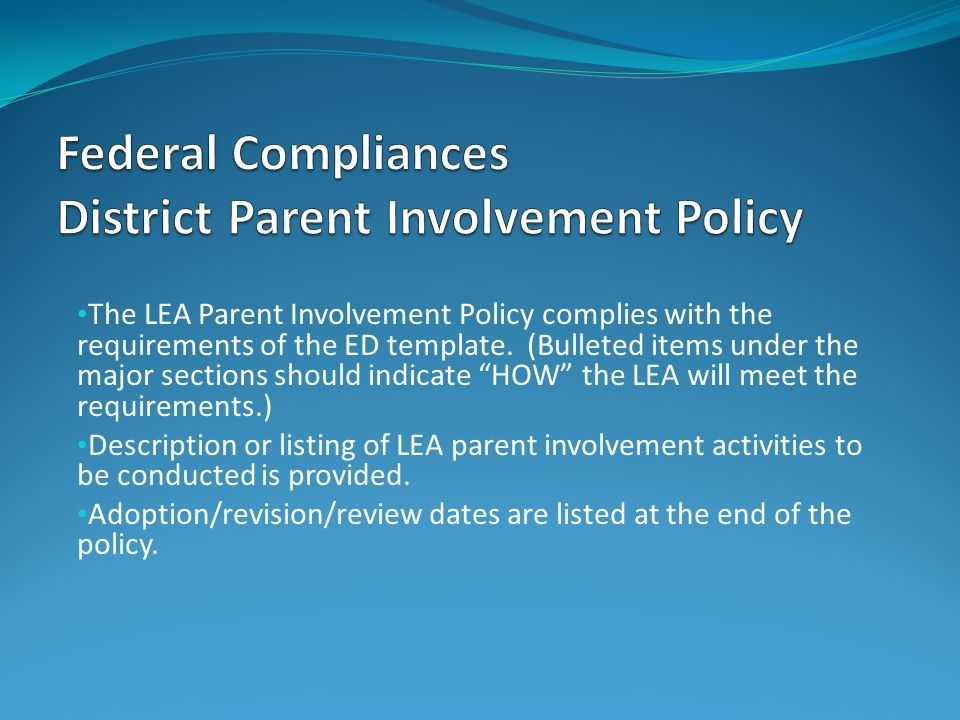 The LEA Parent Involvement Policy complies with the requirements of the ED template. (Bulleted items under the major sections should indicate HOW the