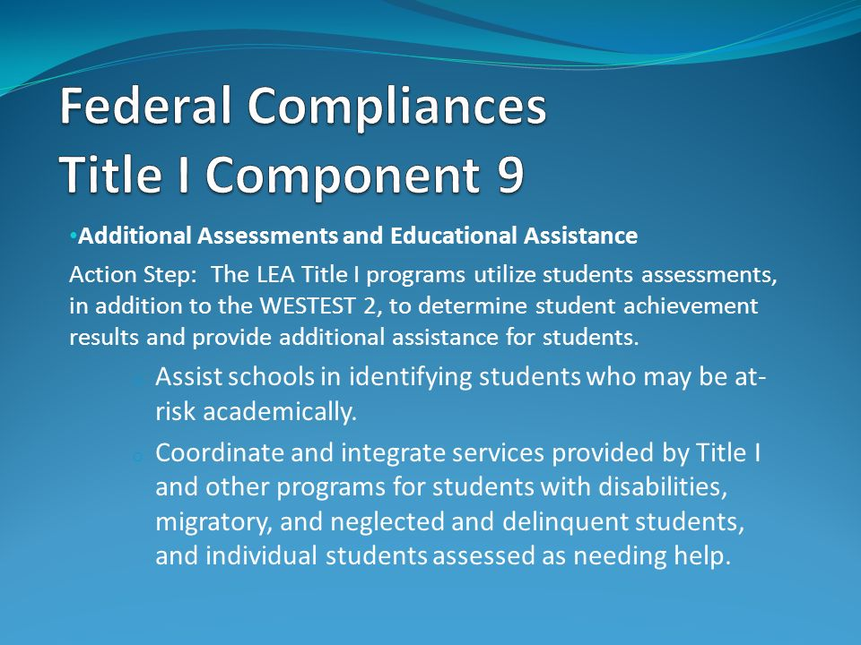 Additional Assessments and Educational Assistance Action Step: The LEA Title I programs utilize students assessments, in addition to the WESTEST 2, to