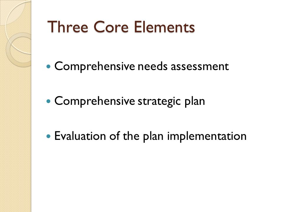 Three Core Elements Comprehensive needs assessment Comprehensive strategic plan Evaluation of the plan implementation